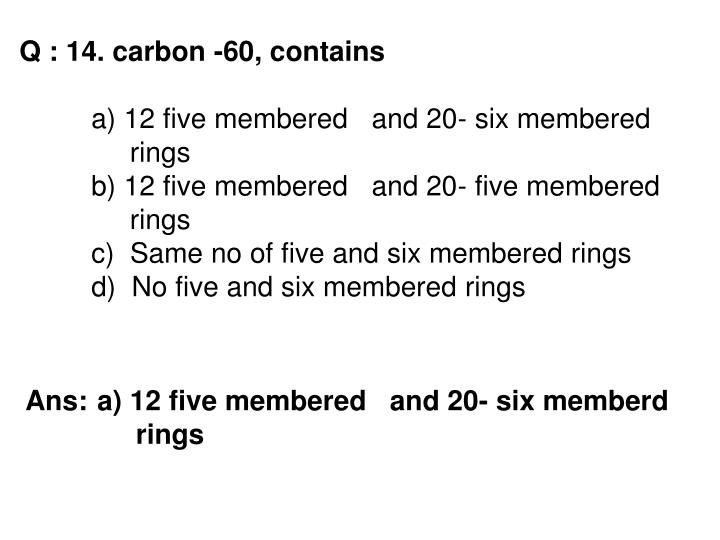 Q : 14. carbon -60, contains