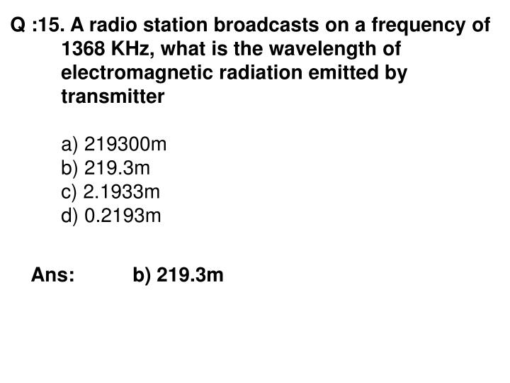 Q :15. A radio station broadcasts on a frequency of