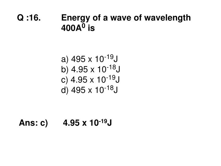Q :16. Energy of a wave of wavelength 400A