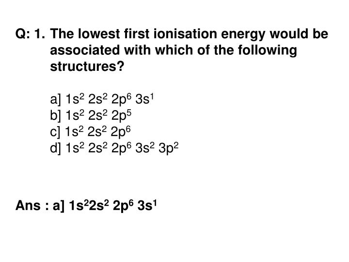 Q: 1.	The lowest first ionisation energy would be 	associated with which of the following 	structure...
