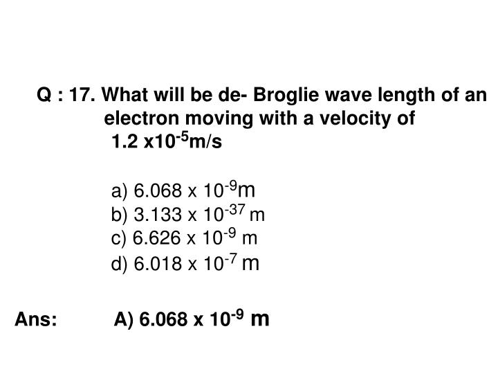 Q : 17. What will be de- Broglie wave length of an