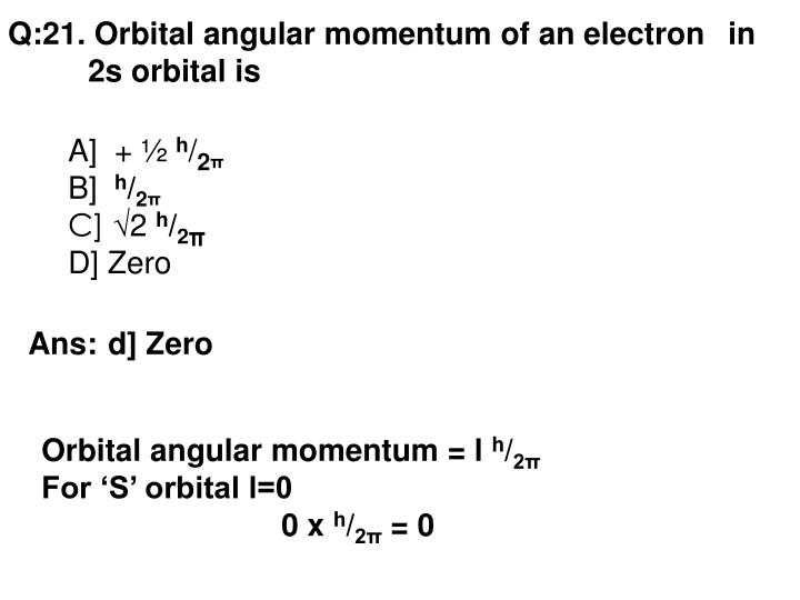 Q:21. Orbital angular momentum of an electron in 2s orbital is