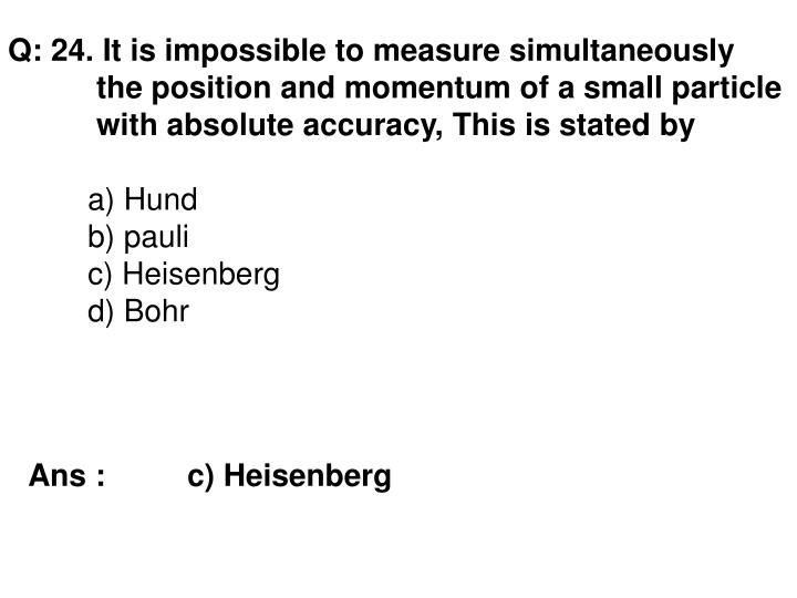 Q: 24. It is impossible to measure simultaneously