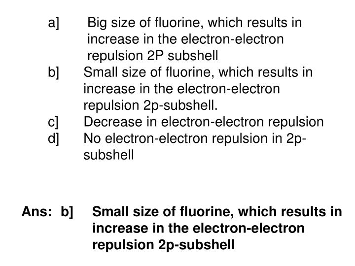 a] Big size of fluorine, which results in  increase in the electron-electron  repulsion 2P subshell