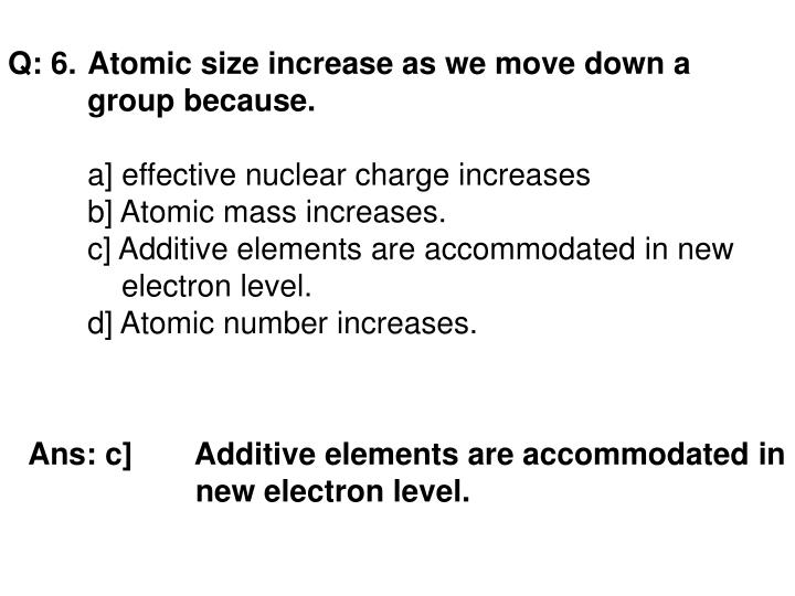 Q: 6. Atomic size increase as we move down a group because.