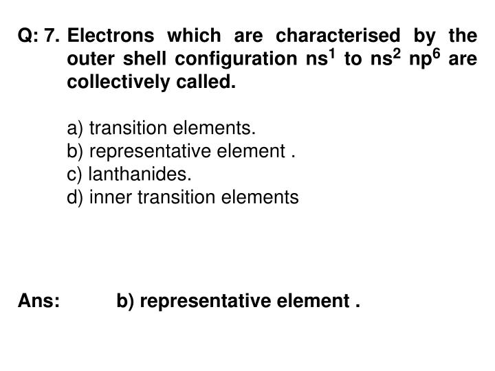 Q: 7. 	Electrons which are characterised by the 	outer shell configuration ns