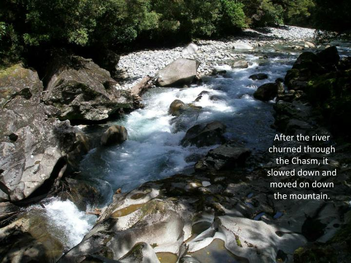 After the river churned through the Chasm, it slowed down and moved on down the mountain.