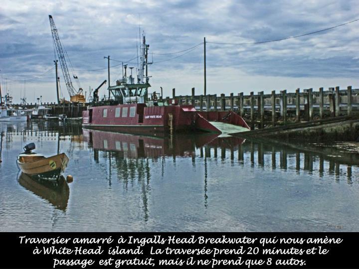 Traversier amarré  à Ingalls Head Breakwater qui nous amène à White Head  island.  La traversée prend 20 minutes et le passage  est gratuit, mais il ne prend que 8 autos.