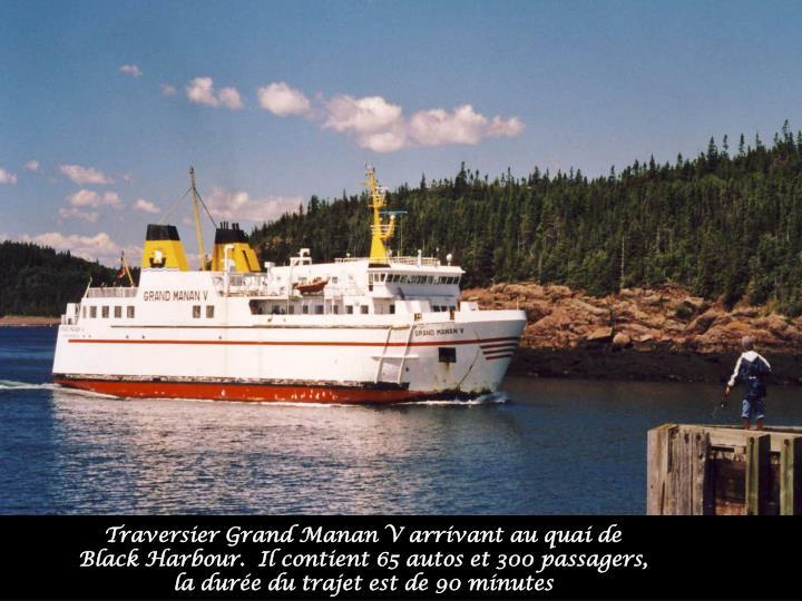 Traversier Grand Manan V arrivant au quai de Black Harbour.  Il contient 65 autos et 300 passagers, la durée du trajet est de 90 minutes