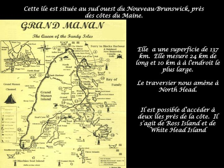 Cette île est située au sud ouest du Nouveau-Brunswick, près des côtes du Maine.