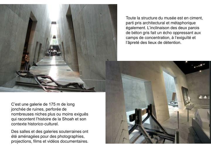 Toute la structure du muse est en ciment, parti pris architectural et mtaphorique galement. Linclinaison des deux parois de bton gris fait un cho oppressant aux camps de concentration,  lexigut et lpret des lieux de dtention.