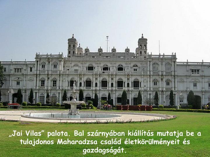 """""""Jai Vilas"""" palota. Bal szárnyában kiállítás mutatja be a tulajdonos Maharadzsa család életkörülményeit és gazdagságát."""