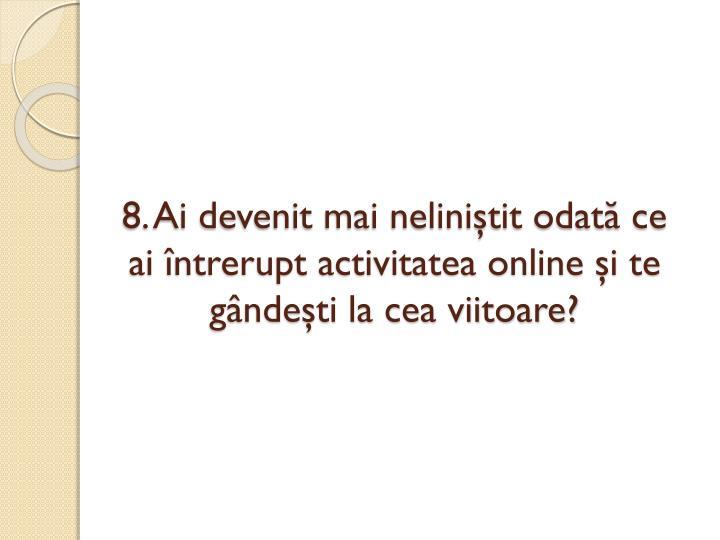 8. Ai devenit mai neliniştit odată ce ai întrerupt activitatea online şi te gândeşti la cea viitoare?