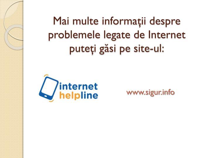 Mai multe informaţii despre problemele legate de Internet puteţi găsi pe site-ul:
