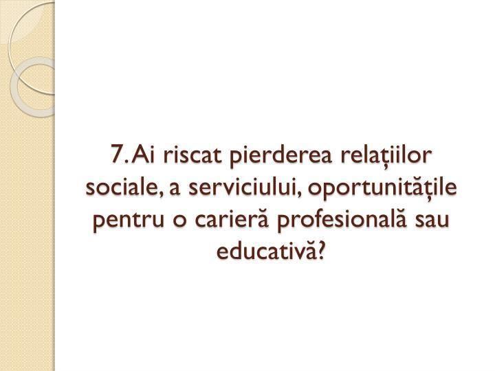 7. Ai riscat pierderea relaţiilor sociale, a serviciului, oportunităţile pentru o carieră profesională sau educativă?