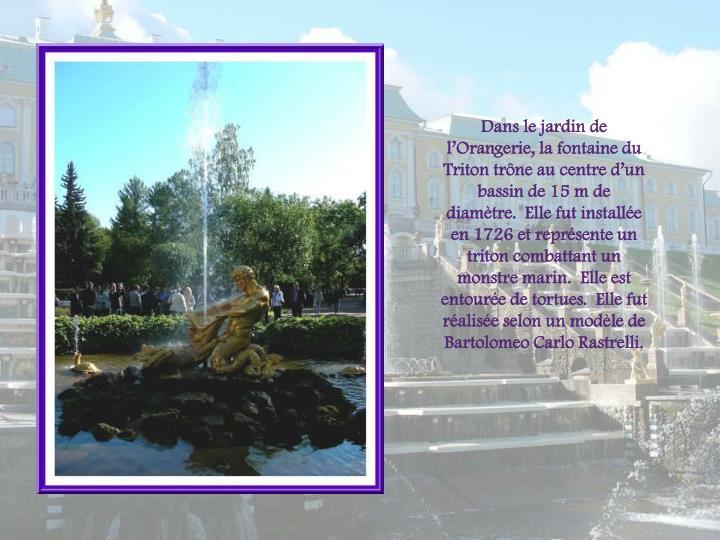 Dans le jardin de lOrangerie, la fontaine du Triton trne au centre dun bassin de 15 m de diamtre.  Elle fut installe en 1726 et reprsente un triton combattant un  monstre marin.  Elle est  entoure de tortues.  Elle fut ralise selon un modle de Bartolomeo Carlo Rastrelli.