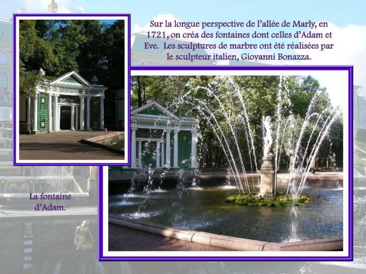 Sur la longue perspective de lalle de Marly, en 1721, on cra des fontaines dont celles dAdam et Eve.  Les sculptures de marbre ont t ralises par le sculpteur italien, Giovanni