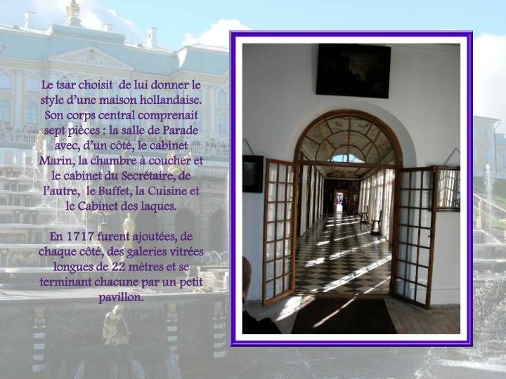 Le tsar choisit  de lui donner le style dune maison hollandaise.  Son corps central comprenait sept pices : la salle de Parade
