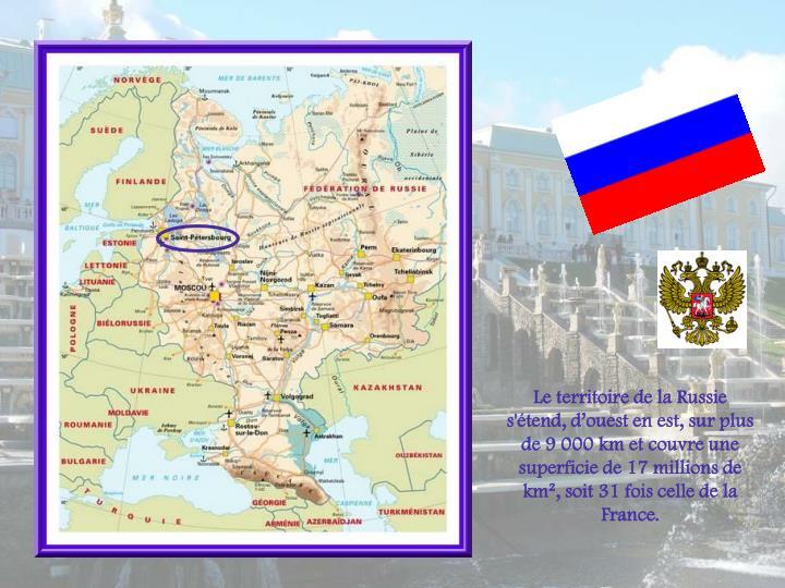 Le territoire de la Russie s'tend, douest en est, sur plus de9000kmet couvre une superficie de 17 millions de km, soit 31 fois celle de la France.