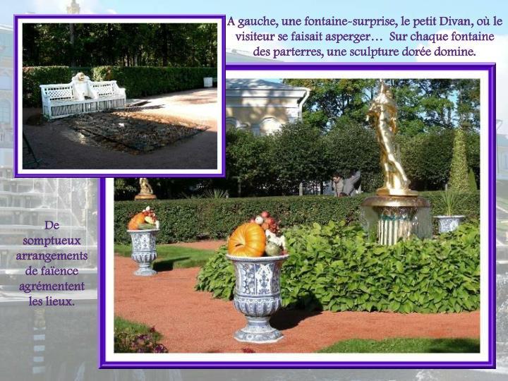 A gauche, une fontaine-surprise, le petit Divan, o le visiteur se faisait asperger  Sur chaque fontaine des parterres, une sculpture dore domine.