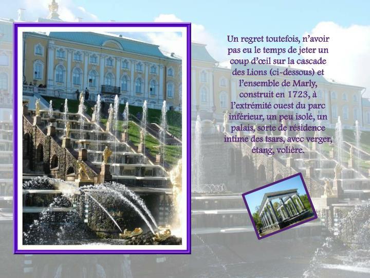 Un regret toutefois, navoir pas eu le temps de jeter un coup dil sur la cascade des Lions (ci-dessous) et lensemble de Marly, construit en 1723,  lextrmit ouest du parc infrieur, un peu isol, un palais, sorte de rsidence intime des tsars, avec verger, tang, volire.