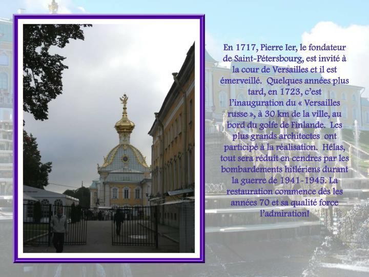En 1717, Pierre Ier, le fondateur de Saint-Ptersbourg, est invit  la cour de Versailles et il est merveill.  Quelques annes plus tard, en 1723, cest linauguration du Versailles russe,  30 km de la ville, au bord du golfe de Finlande.  Les plus grands architectes  ont particip  la ralisation.  Hlas, tout sera rduit en cendres par les bombardements hitlriens durant la guerre de 1941-1945. La restauration commence ds les annes 70 et sa qualit force ladmiration!