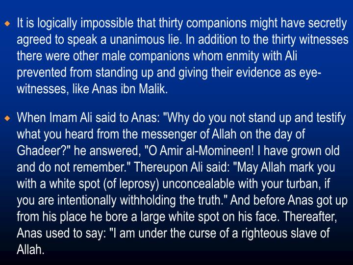 It is logically impossible that thirty companions might have secretly agreed to speak a unanimous lie. In addition to the thirty witnesses there were other male companions whom enmity with Ali prevented from standing up and giving their evidence as eye-witnesses, like Anas ibn Malik.