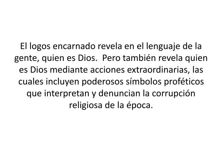 El logos encarnado revela en el lenguaje de la gente, quien es Dios.  Pero también revela quien es Dios mediante acciones extraordinarias, las cuales incluyen poderosos símbolos proféticos que interpretan y denuncian la corrupción religiosa de la época.