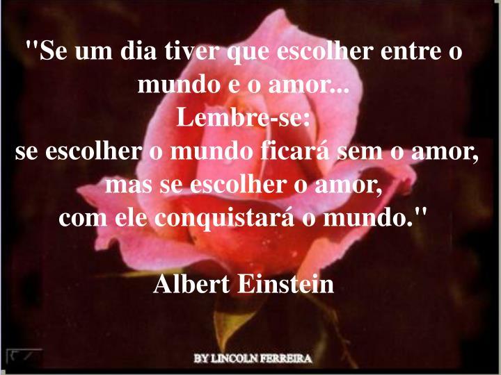 """""""Se um dia tiver que escolher entre o mundo e o amor..."""