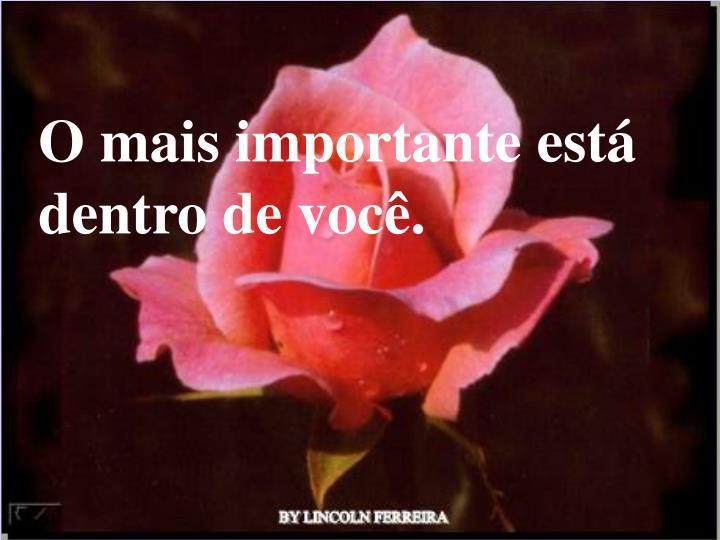 O mais importante está dentro de você.