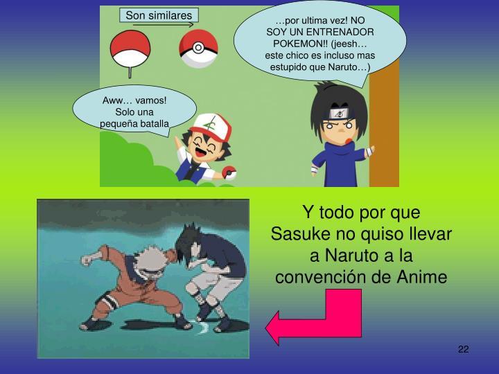 …por ultima vez! NO SOY UN ENTRENADOR POKEMON!! (jeesh… este chico es incluso mas estupido que Naruto…)