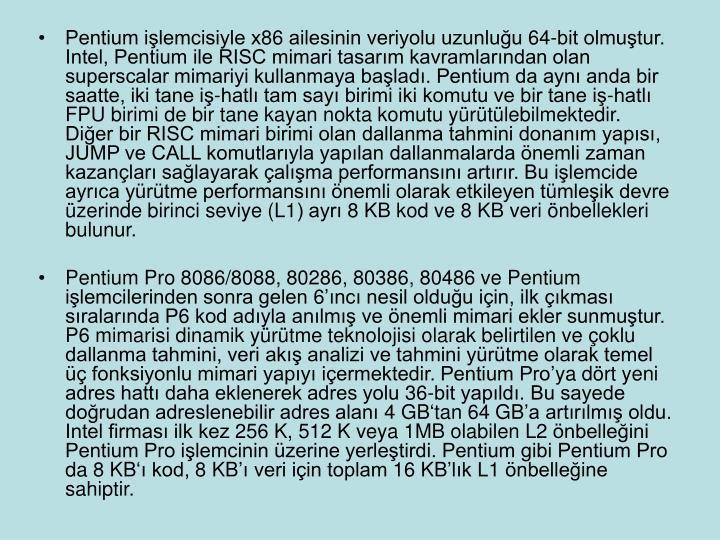Pentium işlemcisiyle x86 ailesinin veriyolu uzunluğu 64-bit olmuştur. Intel, Pentium ile RISC mimari tasarım kavramlarından olan superscalar mimariyi kullanmaya başladı. Pentium da aynı anda bir saatte, iki tane iş-hatlı tam sayı birimi iki komutu ve bir tane iş-hatlı FPU birimi de bir tane kayan nokta komutu yürütülebilmektedir. Diğer bir RISC mimari birimi olan dallanma tahmini donanım yapısı, JUMP ve CALL komutlarıyla yapılan dallanmalarda önemli zaman kazançları sağlayarak çalışma performansını artırır. Bu işlemcide ayrıca yürütme performansını önemli olarak etkileyen tümleşik devre üzerinde birinci seviye (L1) ayrı 8 KB kod ve 8 KB veri önbellekleri bulunur.