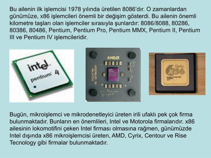 Bu ailenin ilk ilemcisi 1978 ylnda retilen 8086dr. O zamanlardan gnmze, x86 ilemcileri nemli bir deiim gsterdi. Bu ailenin nemli kilometre talar olan ilemciler srasyla unlardr: 8086/8088, 80286, 80386, 80486, Pentium, Pentium Pro, Pentium MMX, Pentium II, Pentium III ve Pentium IV ilemcileridir.