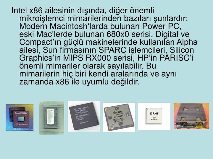 Intel x86 ailesinin dışında, diğer önemli mikroişlemci mimarilerinden bazıları şunlardır: Modern Macintosh'larda bulunan Power PC, eski Mac'lerde bulunan 680x0 serisi, Digital ve Compact'ın güçlü makinelerinde kullanılan Alpha ailesi, Sun firmasının SPARC işlemcileri, Silicon Graphics'in MIPS RX000 serisi, HP'in PARISC'i önemli mimariler olarak sayılabilir. Bu mimarilerin hiç biri kendi aralarında ve aynı zamanda x86 ile uyumlu değildir.