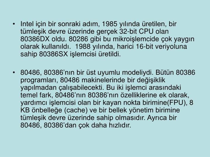Intel iin bir sonraki adm, 1985 ylnda retilen, bir tmleik devre zerinde gerek 32-bit CPU olan 80386DX oldu. 80286 gibi bu mikroilemcide ok yaygn olarak kullanld.  1988 ylnda, harici 16-bit veriyoluna sahip 80386SX ilemcisi retildi.