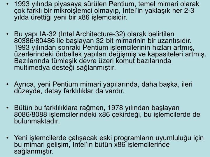 1993 ylnda piyasaya srlen Pentium, temel mimari olarak ok farkl bir mikroilemci olmayp, Intelin yaklak her 2-3 ylda rettii yeni bir x86 ilemcisidir.