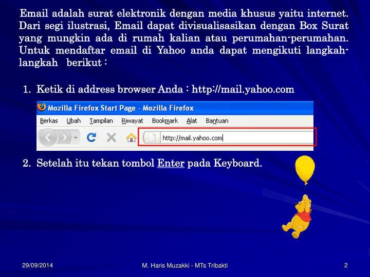 Email adalah surat elektronik dengan media khusus yaitu internet. Dari segi ilustrasi, Email dapat divisualisasikan dengan Box Surat yang mungkin ada di rumah kalian atau perumahan-perumahan. Untuk mendaftar email di Yahoo anda dapat mengikuti langkah-langkah   berikut :