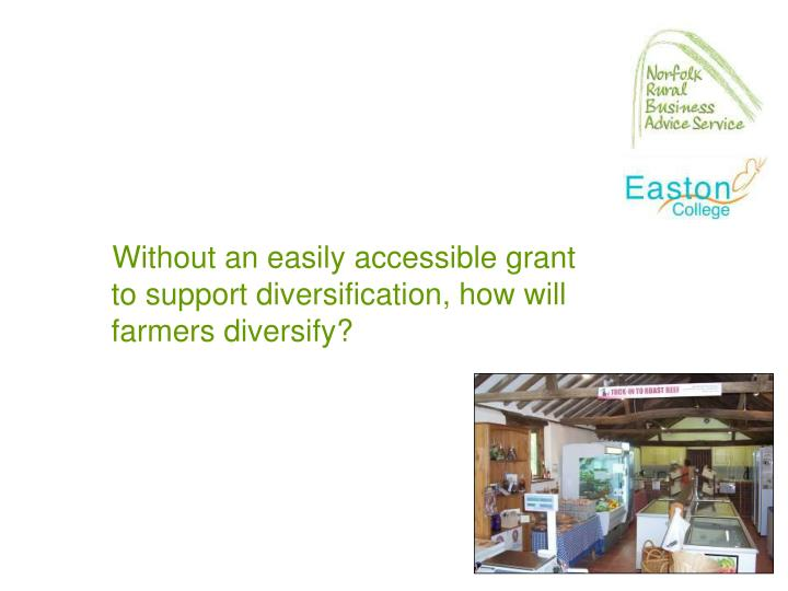 Without an easily accessible grant to support diversification, how will farmers diversify?
