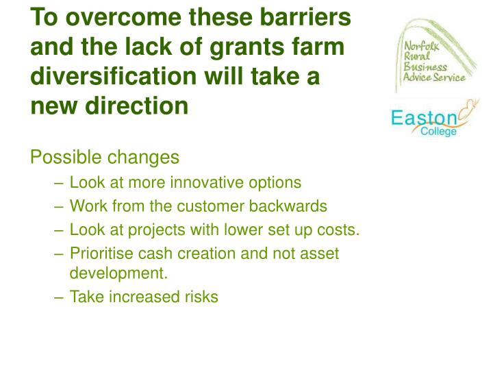 To overcome these barriers and the lack of grants farm diversification will take a new direction