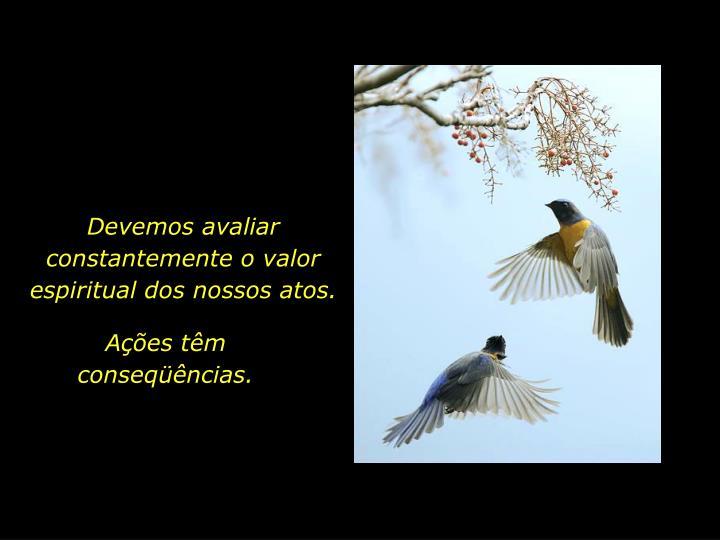 Devemos avaliar constantemente o valor espiritual dos nossos atos.