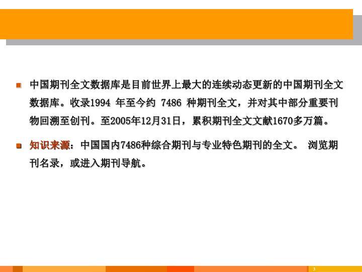 中国期刊全文数据库是目前世界上最大的连续动态更新的中国期刊全文数据库。收录1994 年至今约 7486 种期刊全文,并对其中部分重要刊物回溯至创刊。至2005年12月31日,累积期刊全文文献1670多万篇。