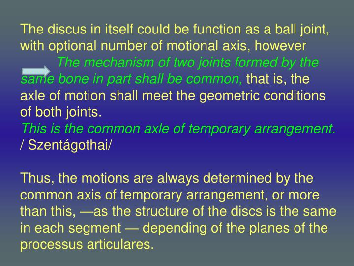 The discus in itself could be function as a ball joint, with optional number of motional axis, however
