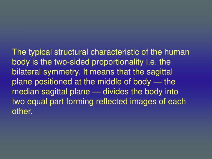 The typical structural characteristic of the human body is the two-sided proportionality i.e. the bilateral symmetry. It means that the sagittal plane positioned at the middle of body — the median sagittal plane — divides the body into two equal part forming reflected images of each other.