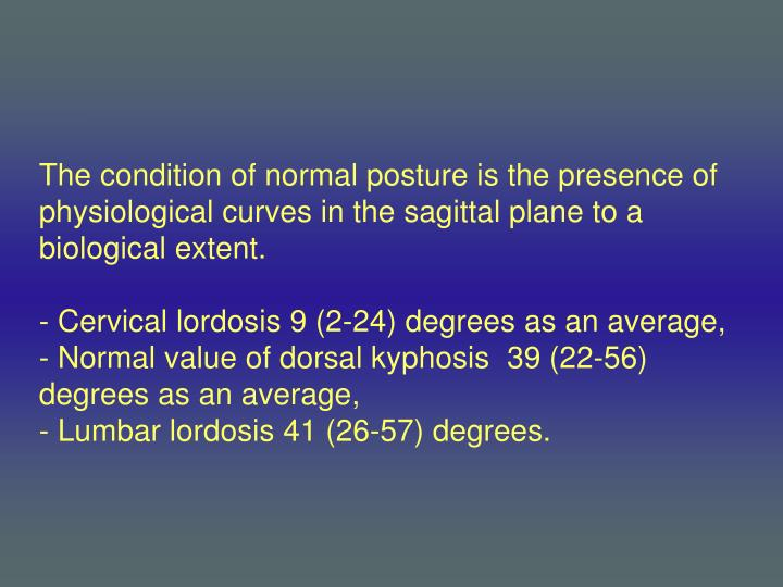 The condition of normal posture is the presence of physiological curves in the sagittal plane to a biological extent.