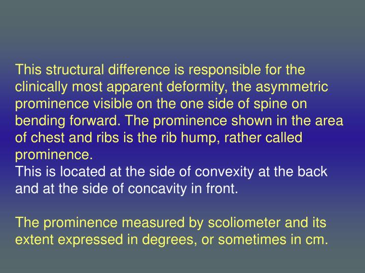 This structural difference is responsible for the clinically most apparent deformity, the asymmetric prominence visible on the one side of spine on bending forward. The prominence shown in the area of chest and ribs is the rib hump, rather called prominence.