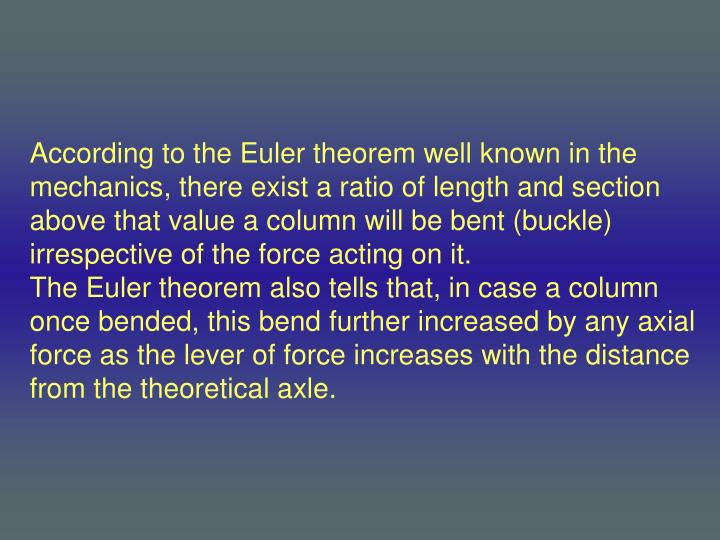 According to the Euler theorem well known in the mechanics, there exist a ratio of length and section above that value a column will be bent (buckle) irrespective of the force acting on it.