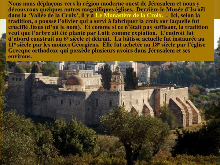 Nous nous dplaons vers la rgion moderne ouest de Jrusalem et nous y dcouvrons quelques autres magnifiques glises.  Derrire le Muse dIsral dans la Valle de la Croix, il y a