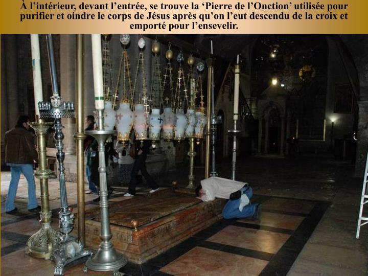 lintrieur, devant lentre, se trouve la Pierre de lOnction utilise pour purifier et oindre le corps de Jsus aprs quon leut descendu de la croix et emport pour lensevelir.