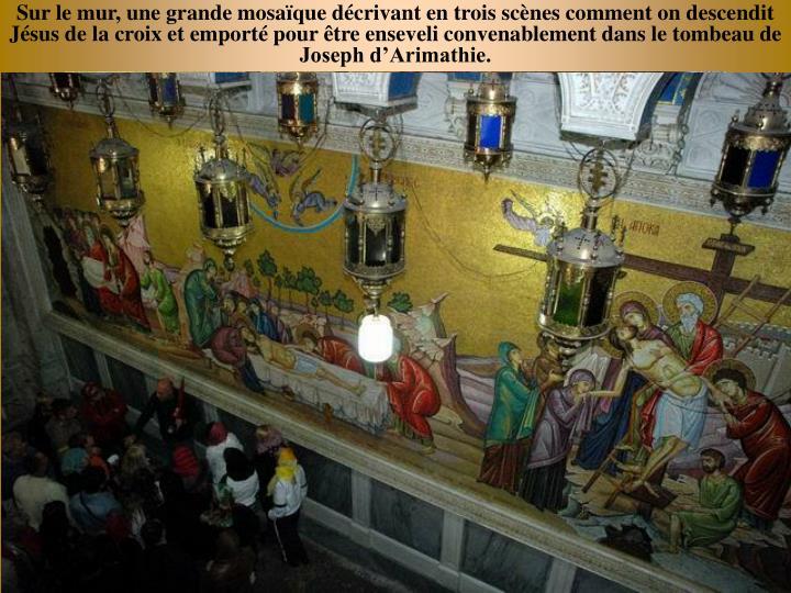 Sur le mur, une grande mosaque dcrivant en trois scnes comment on descendit Jsus de la croix et emport pour tre enseveli convenablement dans le tombeau de Joseph dArimathie.