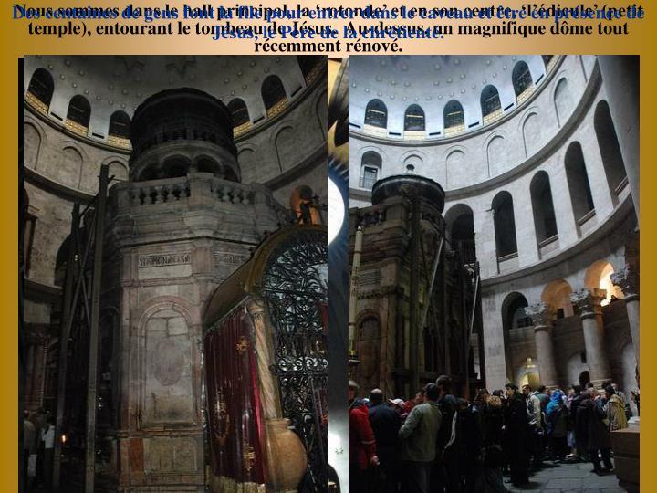 Nous sommes dans le hall principal, la rotonde et en son centre, ldicule (petit temple), entourant le tombeau de Jsus.  Au-dessus, un magnifique dme tout rcemment rnov.